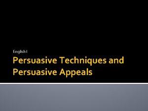 English I Persuasive Techniques and Persuasive Appeals Persuasive