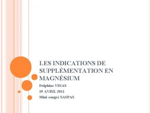 LES INDICATIONS DE SUPPLMENTATION EN MAGNSIUM Delphine VINAS
