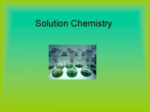 Solution Chemistry Solutions A solution is a homogeneous