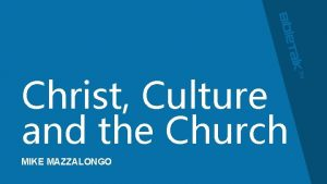 Christ Culture and the Church MIKE MAZZALONGO Therefore