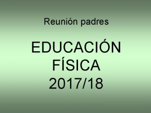 Reunin padres EDUCACIN FSICA 201718 BIENVENIDOSAS Bienvenids un