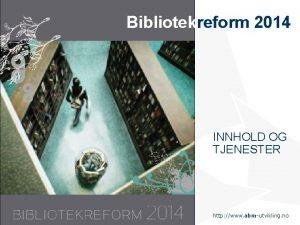 Bibliotekreform 2014 INNHOLD OG TJENESTER Statens senter for