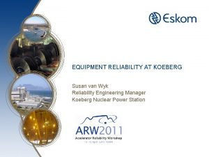 EQUIPMENT RELIABILITY AT KOEBERG Susan van Wyk Reliability