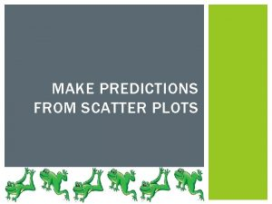 MAKE PREDICTIONS FROM SCATTER PLOTS MAKE PREDICTIONS Scatter