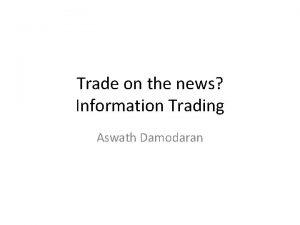 Trade on the news Information Trading Aswath Damodaran