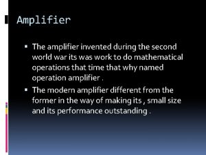 Amplifier The amplifier invented during the second world
