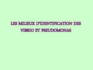 LES MILIEUX DIDENTIFICATION DES VIBRIO ET PSEUDOMONAS Le