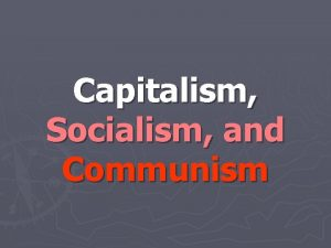 Capitalism Socialism and Communism Capitalism It is not
