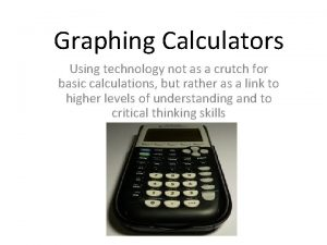 Graphing Calculators Using technology not as a crutch