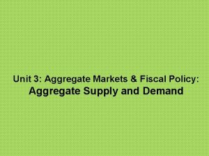 Unit 3 Aggregate Markets Fiscal Policy Aggregate Supply
