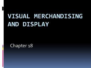 VISUAL MERCHANDISING AND DISPLAY Chapter 18 Visual Merchandising