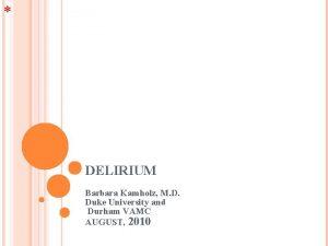 DELIRIUM Barbara Kamholz M D Duke University and