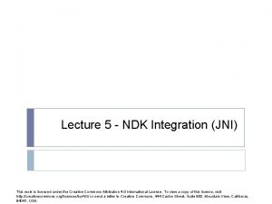 Lecture 5 NDK Integration JNI This work is
