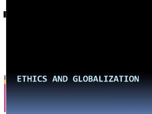 ETHICS AND GLOBALIZATION What is globalization Globalization refers