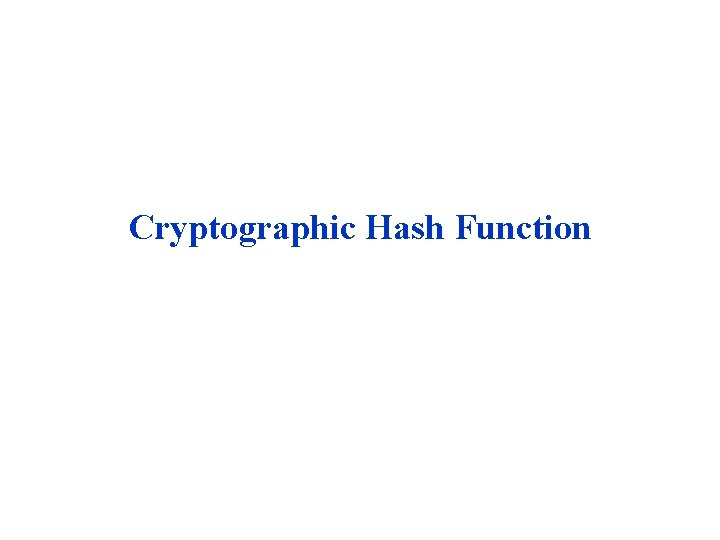 Cryptographic Hash Function A hash function H accepts