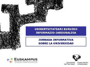 UNIBERTSITATEARI BURUZKO INFORMAZIOJARDUNALDIA JORNADA INFORMATIVA SOBRE LA UNIVERSIDAD