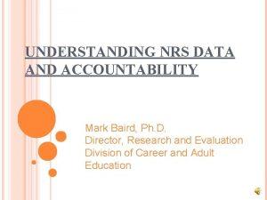 UNDERSTANDING NRS DATA AND ACCOUNTABILITY Mark Baird Ph