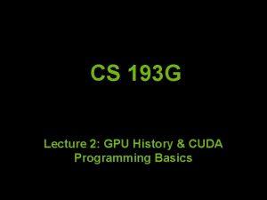 CS 193 G Lecture 2 GPU History CUDA