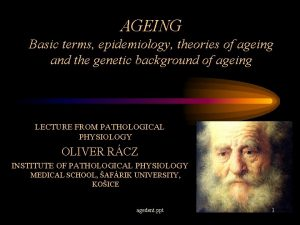 AGEING Basic terms epidemiology theories of ageing and