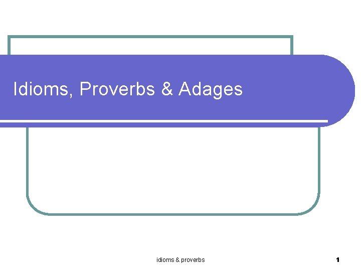 Idioms Proverbs Adages idioms proverbs 1 Idiom l