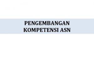PENGEMBANGAN KOMPETENSI ASN Kompetensi Berdasarkan UU ASN Pengetahuan
