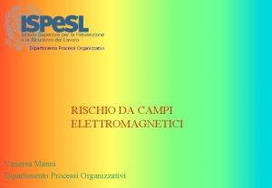 Dipartimento Processi Organizzativi RISCHIO DA CAMPI ELETTROMAGNETICI Vanessa