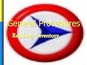 General Procedures Roadway Inventory General Procedures Roadway Inventory