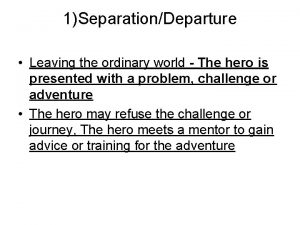 1SeparationDeparture Leaving the ordinary world The hero is