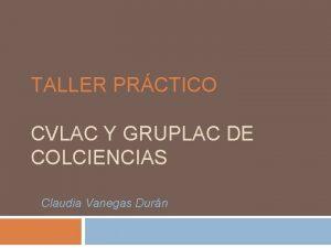 TALLER PRCTICO CVLAC Y GRUPLAC DE COLCIENCIAS Claudia