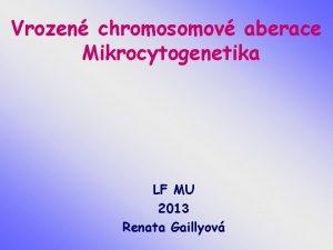 Vrozen chromosomov aberace Mikrocytogenetika LF MU 2013 Renata