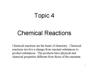 Topic 4 Chemical Reactions Chemical reactions are the