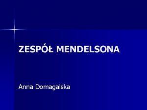 ZESP MENDELSONA Anna Domagalska Zesp Mendelsona opisany zosta
