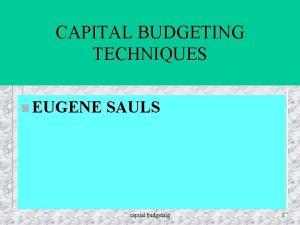 CAPITAL BUDGETING TECHNIQUES n EUGENE SAULS capital budgeting