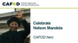 Celebrate Nelson Mandela CAFOD hero Nelson Mandela was