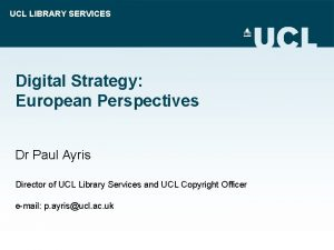 UCL LIBRARY SERVICES Digital Strategy European Perspectives Dr
