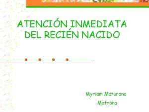 ATENCIN INMEDIATA DEL RECIN NACIDO Myriam Maturana Matrona