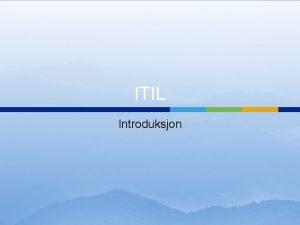 ITIL Introduksjon Hva er ITIL ITIL str for