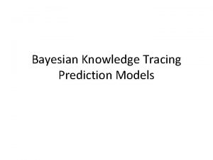 Bayesian Knowledge Tracing Prediction Models Bayesian Knowledge Tracing