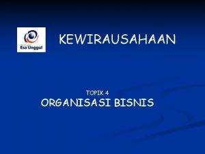 KEWIRAUSAHAAN TOPIK 4 ORGANISASI BISNIS Organisasi sebagai wadah