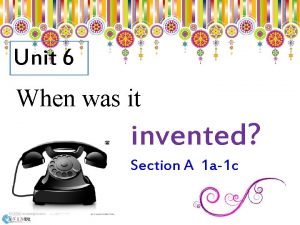 Unit 6 When was it invented Section A