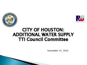 CITY OF HOUSTON ADDITIONAL WATER SUPPLY TTI Council