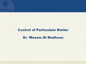 Control of Particulate Matter Dr Wesam Al Madhoun