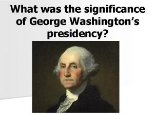 What was the significance of George Washingtons presidency