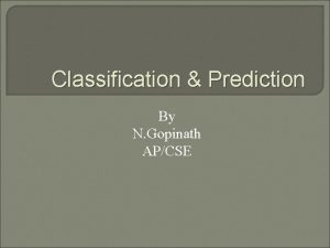 Classification Prediction By N Gopinath APCSE What Is