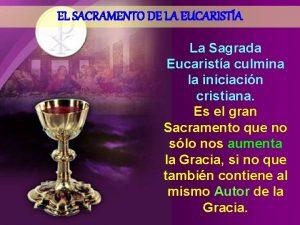 EL SACRAMENTO DE LA EUCARISTA La Sagrada Eucarista