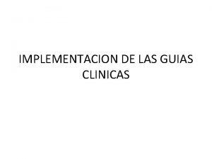 IMPLEMENTACION DE LAS GUIAS CLINICAS IMPLEMENTACION Hay mucho