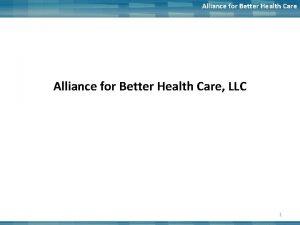Alliance for Better Health Care LLC 1 Alliance