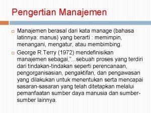 Pengertian Manajemen berasal dari kata manage bahasa latinnya