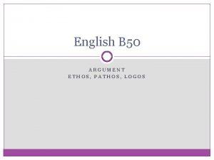 English B 50 ARGUMENT ETHOS PATHOS LOGOS Argument