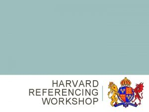 HARVARD REFERENCING WORKSHOP REFERENCING AN INTRODUCTION Many referencing